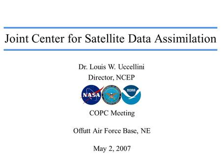 Joint Center for Satellite Data Assimilation Dr. Louis W. Uccellini Director, NCEP COPC Meeting Offutt Air Force Base, NE May 2, 2007.