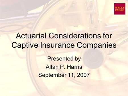 Actuarial Considerations for Captive Insurance Companies Presented by Allan P. Harris September 11, 2007.