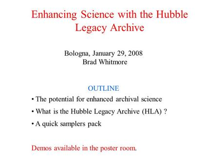 Enhancing Science with the Hubble Legacy Archive Bologna, January 29, 2008 Brad Whitmore OUTLINE The potential for enhanced archival science What is the.