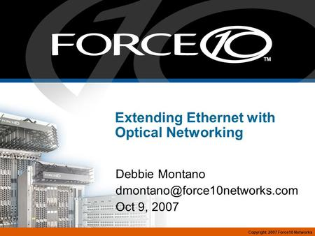 Copyright 2007 Force10 Networks Extending Ethernet with Optical Networking Debbie Montano Oct 9, 2007.