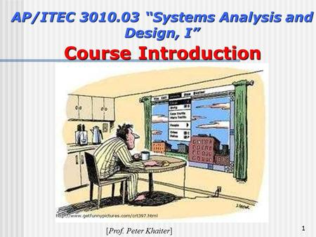"1 AP/ITEC 3010.03 ""Systems Analysis and Design, I"" Course Introduction Course Introduction [Prof. Peter Khaiter]"