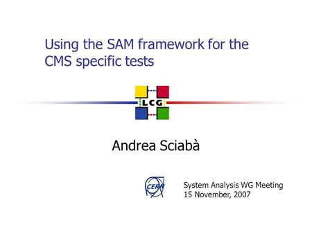 CERN Using the SAM framework for the CMS specific tests Andrea Sciabà System Analysis WG Meeting 15 November, 2007.