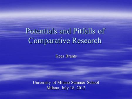 Potentials and Pitfalls of Comparative Research Kees Brants University of Milano Summer School Milano, July 18, 2012.