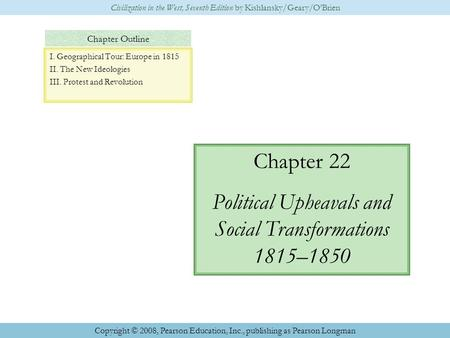 Chapter Outline Chapter 22 Political Upheavals and Social Transformations 1815–1850 Civilization in the West, Seventh Edition by Kishlansky/Geary/O'Brien.