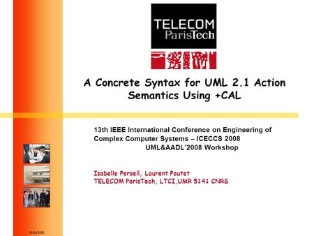 02/04/2008 A Concrete Syntax for UML 2.1 Action Semantics Using +CAL 13th IEEE International Conference on Engineering of Complex Computer Systems – ICECCS.