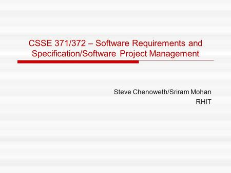 CSSE 371/372 – Software Requirements and Specification/Software Project Management Steve Chenoweth/Sriram Mohan RHIT.