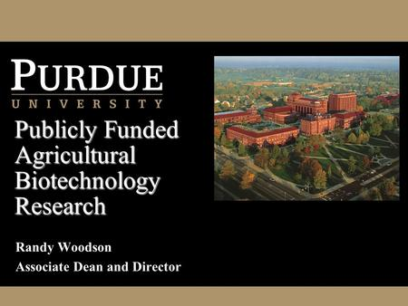 Randy Woodson Associate Dean and Director Publicly Funded Agricultural Biotechnology Research.