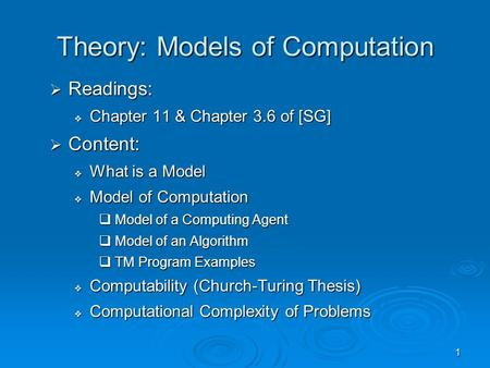 1 Theory: Models of Computation  Readings:  Chapter 11 & Chapter 3.6 of [SG]  Content:  What is a Model  Model of Computation  Model of a Computing.