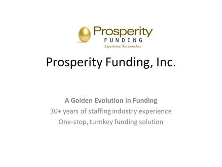 Prosperity Funding, Inc. A Golden Evolution in Funding 30+ years of staffing industry experience One-stop, turnkey funding solution.