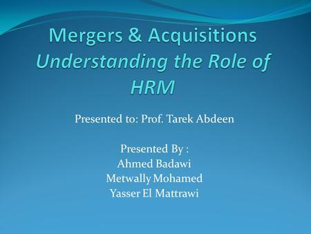 Presented to: Prof. Tarek Abdeen Presented By : Ahmed Badawi Metwally Mohamed Yasser El Mattrawi.
