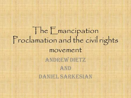The Emancipation Proclamation and the civil rights movement Andrew Dietz And Daniel Sarkesian.