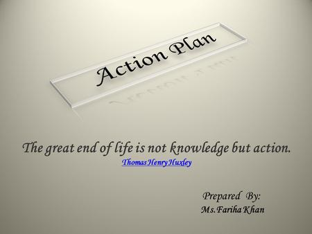 The great end of life is not knowledge but action. Thomas Henry Huxley Prepared By: Ms.Fariha Khan.