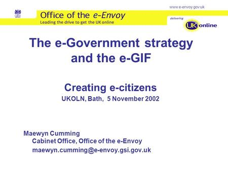 Www.e-envoy.gov.uk The e-Government strategy and the e-GIF Creating e-citizens UKOLN, Bath, 5 November 2002 Maewyn Cumming Cabinet Office, Office of the.