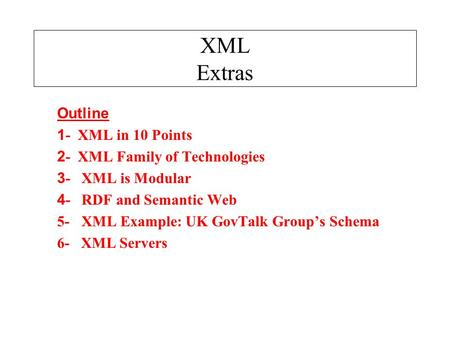 XML Extras Outline 1 - XML in 10 Points 2 - XML Family of Technologies 3 - XML is Modular 4 - RDF and Semantic Web 5- XML Example: UK GovTalk Group's Schema.