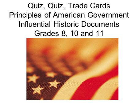 Quiz, Quiz, Trade Cards Principles of American Government Influential Historic Documents Grades 8, 10 and 11.
