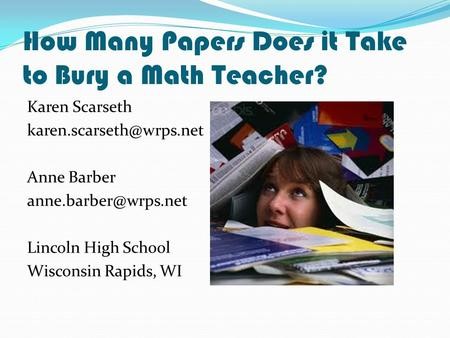 How Many Papers Does it Take to Bury a Math Teacher? Karen Scarseth Anne Barber Lincoln High School Wisconsin.