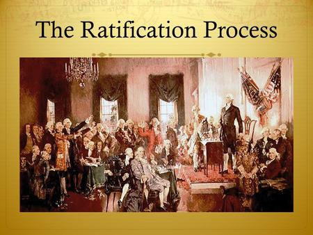 The Ratification Process. The End of the Convention On September 17, 1787, after four months of heated debate and hard won compromises, 38 of the remaining.