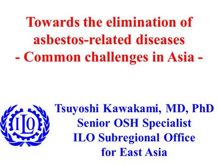 Tsuyoshi Kawakami, MD, PhD Senior OSH Specialist ILO Subregional Office for East Asia Towards the elimination of asbestos-related diseases - Common challenges.