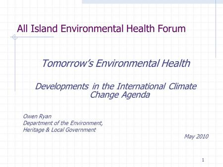 1 All Island Environmental Health Forum Tomorrow's Environmental Health Developments in the International Climate Change Agenda Owen Ryan Department of.