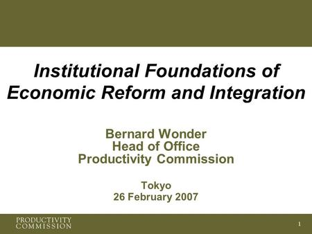 1 Institutional Foundations of Economic Reform and Integration Bernard Wonder Head of Office Productivity Commission Tokyo 26 February 2007.