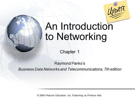 © 2009 Pearson Education, Inc. Publishing as Prentice Hall An Introduction to Networking Chapter 1 Raymond Panko's Business Data Networks and Telecommunications,