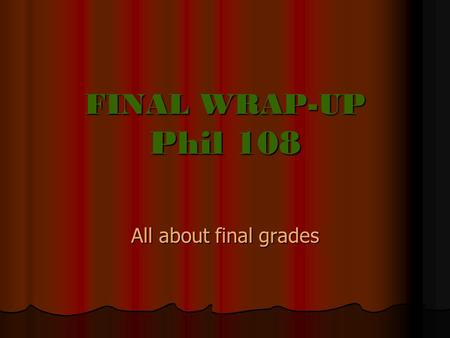 FINAL WRAP-UP Phil 108 All about final grades. Q UIZ AND F INAL The Quiz: The Quiz: 40 % of your final exam The Final: The Final: 60 % of your final exam.