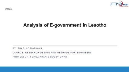 Analysis of E-government in Lesotho BY: PHAELLO MATHAHA COURCE: RESEARCH DESIGN AND METHODS FOR ENGINEERS PROFESSOR: FEROZ KHAN & BOBBY SWAR ITP705.