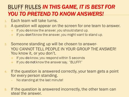 1. Each team will take turns. 2. A question will appear on the screen for one team to answer. do  If you do know the answer, you should stand up. don't.