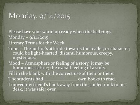 Please have your warm up ready when the bell rings. Monday – 9/14/2015 Literary Terms for the Week Tone – The author's attitude towards the reader, or.