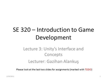 SE 320 – Introduction to Game Development Lecture 3: Unity's Interface and Concepts Lecturer: Gazihan Alankuş Please look at the last two slides for assignments.