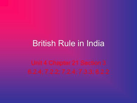 British Rule in India Unit 4 Chapter 21 Section 3 6.2.4; 7.2.2; 7.2.4; 7.3.3; 8.2.2.
