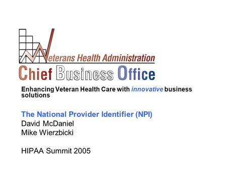 Enhancing Veteran Health Care with innovative business solutions The National Provider Identifier (NPI) David McDaniel Mike Wierzbicki HIPAA Summit 2005.