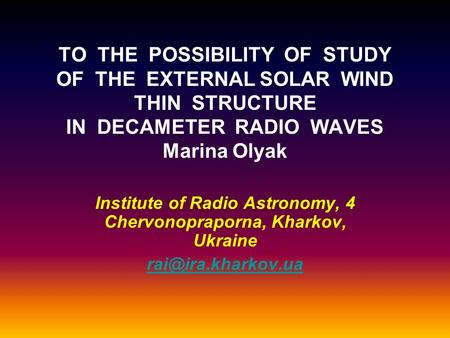TO THE POSSIBILITY OF STUDY OF THE EXTERNAL SOLAR WIND THIN STRUCTURE IN DECAMETER RADIO WAVES Marina Olyak Institute of Radio Astronomy, 4 Chervonopraporna,