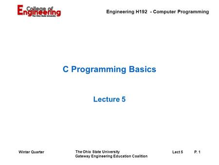 Engineering H192 - Computer Programming The Ohio State University Gateway Engineering Education Coalition Lect 5P. 1Winter Quarter C Programming Basics.