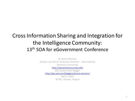 Cross Information Sharing and Integration for the Intelligence Community: 13 th SOA for eGovernment Conference Dr. Brand Niemann Director and Senior Enterprise.