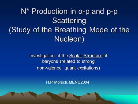 N* Production in α-p and p-p Scattering (Study of the Breathing Mode of the Nucleon) Investigation of the Scalar Structure of baryons (related to strong.