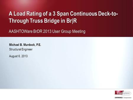 A Load Rating of a 3 Span Continuous Deck-to- Through Truss Bridge in Br|R AASHTOWare BrDR 2013 User Group Meeting A Load Rating of a 3 Span Continuous.