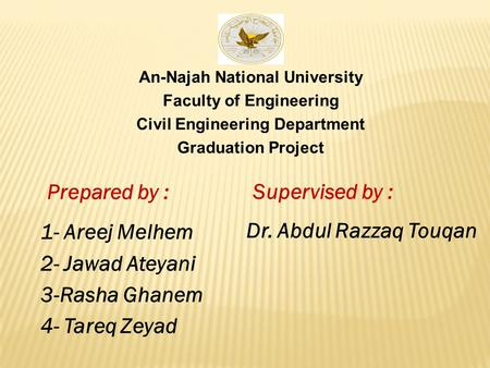 An-Najah National University Faculty of Engineering Civil Engineering Department Graduation Project Prepared by : 1- Areej Melhem 2- Jawad Ateyani 3-Rasha.
