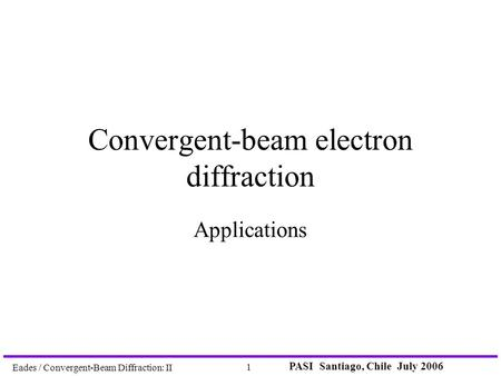 PASI Santiago, Chile July 2006 1 Eades / Convergent-Beam Diffraction: II Convergent-beam electron diffraction Applications.