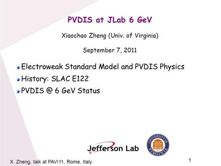 1 X. Zheng, talk at PAVI11, Rome, Italy PVDIS at JLab 6 GeV Xiaochao Zheng (Univ. of Virginia) September 7, 2011 Electroweak Standard Model and PVDIS Physics.