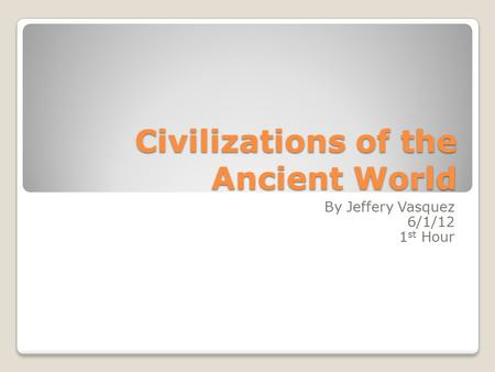 Civilizations of the Ancient World By Jeffery Vasquez 6/1/12 1 st Hour.