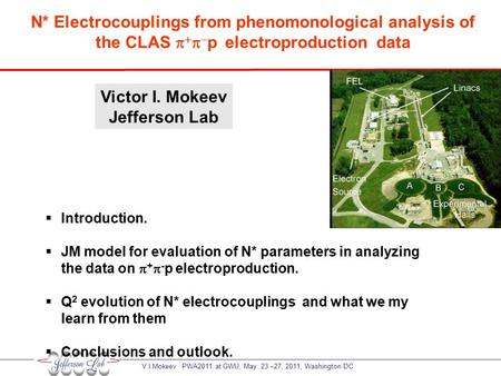 V.I.Mokeev PWA2011 at GWU, May 23 –27, 2011, Washington DC Victor I. Mokeev Jefferson Lab N* Electrocouplings from phenomonological analysis of the CLAS.