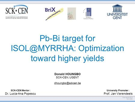 Copyright © 2013 SCKCEN Pb-Bi target for Optimization toward higher yields SCKCEN Mentor : Dr. Lucia-Ana Popescu University Promoter : Prof.