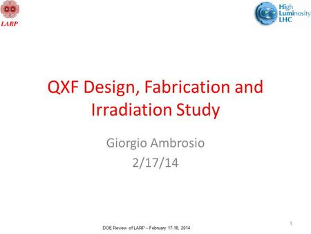 DOE Review of LARP – February 17-18, 2014 QXF Design, Fabrication and Irradiation Study Giorgio Ambrosio 2/17/14 1.