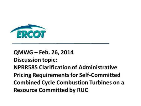 QMWG – Feb. 26, 2014 Discussion topic: NPRR585 Clarification of Administrative Pricing Requirements for Self-Committed Combined Cycle Combustion Turbines.