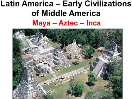 Latin America – Early Civilizations of Middle America Maya – Aztec – Inca.