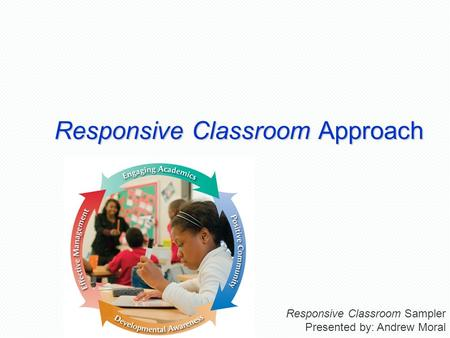 Responsive Classroom Approach Responsive Classroom Sampler Presented by: Andrew Moral.