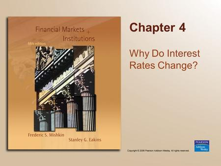 Chapter 4 Why Do Interest Rates Change?. Copyright © 2006 Pearson Addison-Wesley. All rights reserved. 4-2 Chapter Preview Although interest rates in.