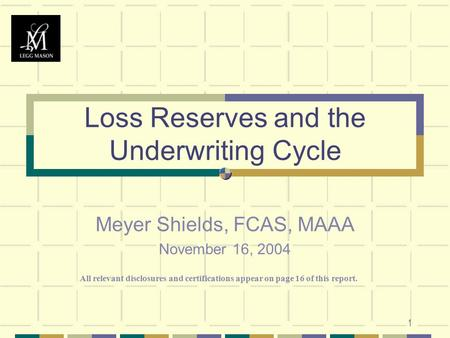 1 Loss Reserves and the Underwriting Cycle Meyer Shields, FCAS, MAAA November 16, 2004 All relevant disclosures and certifications appear on page 16 of.
