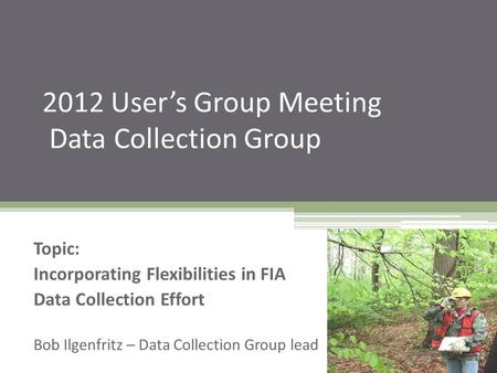 2012 User's Group Meeting Data Collection Group Topic: Incorporating Flexibilities in FIA Data Collection Effort Bob Ilgenfritz – Data Collection Group.